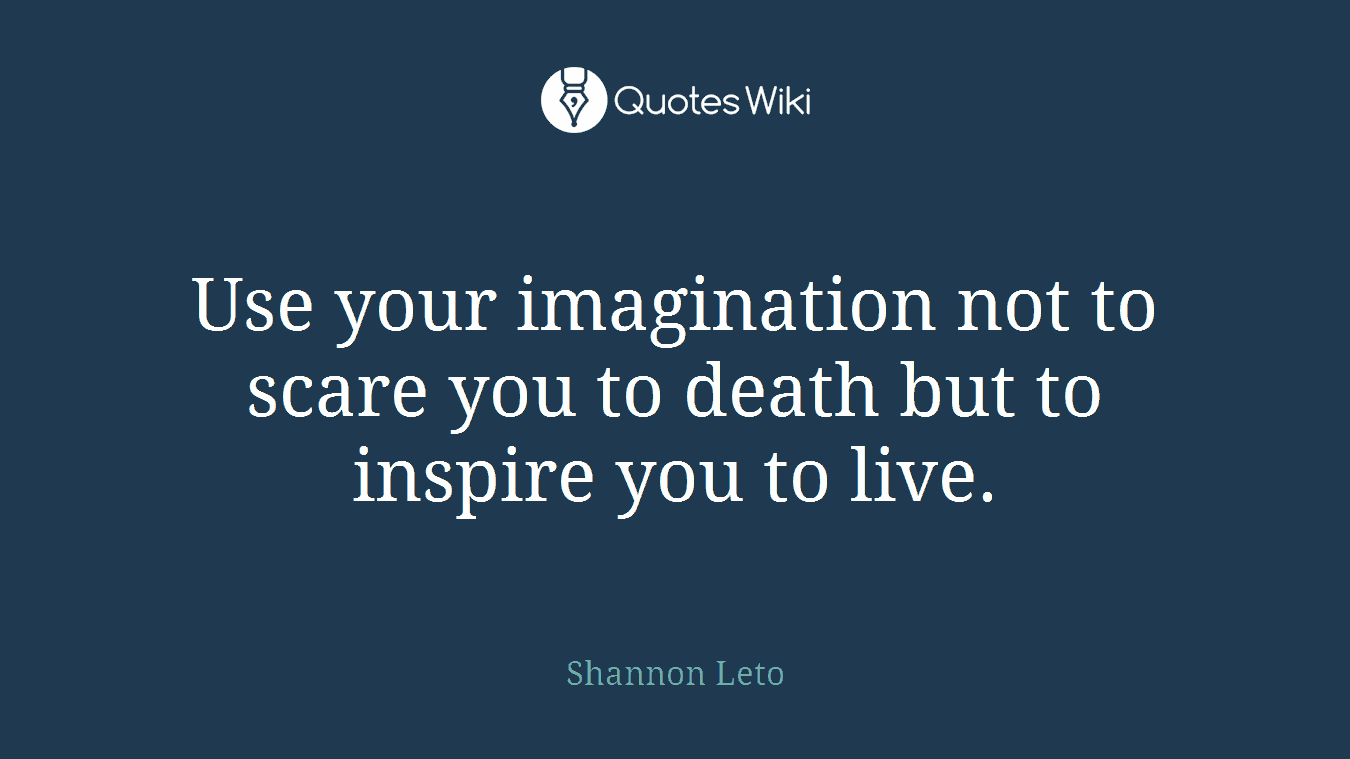 Use your imagination not to scare you to death but to inspire you to live.