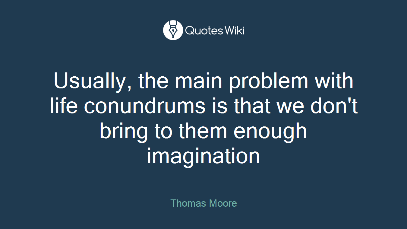 Usually, the main problem with life conundrums is that we don't bring to them enough imagination