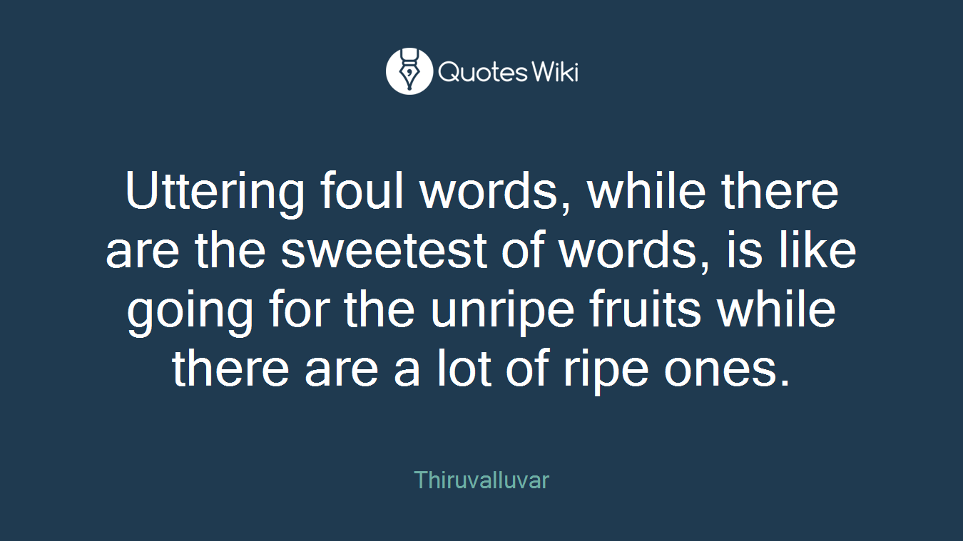 Uttering foul words, while there are the sweetest of words, is like going for the unripe fruits while there are a lot of ripe ones.