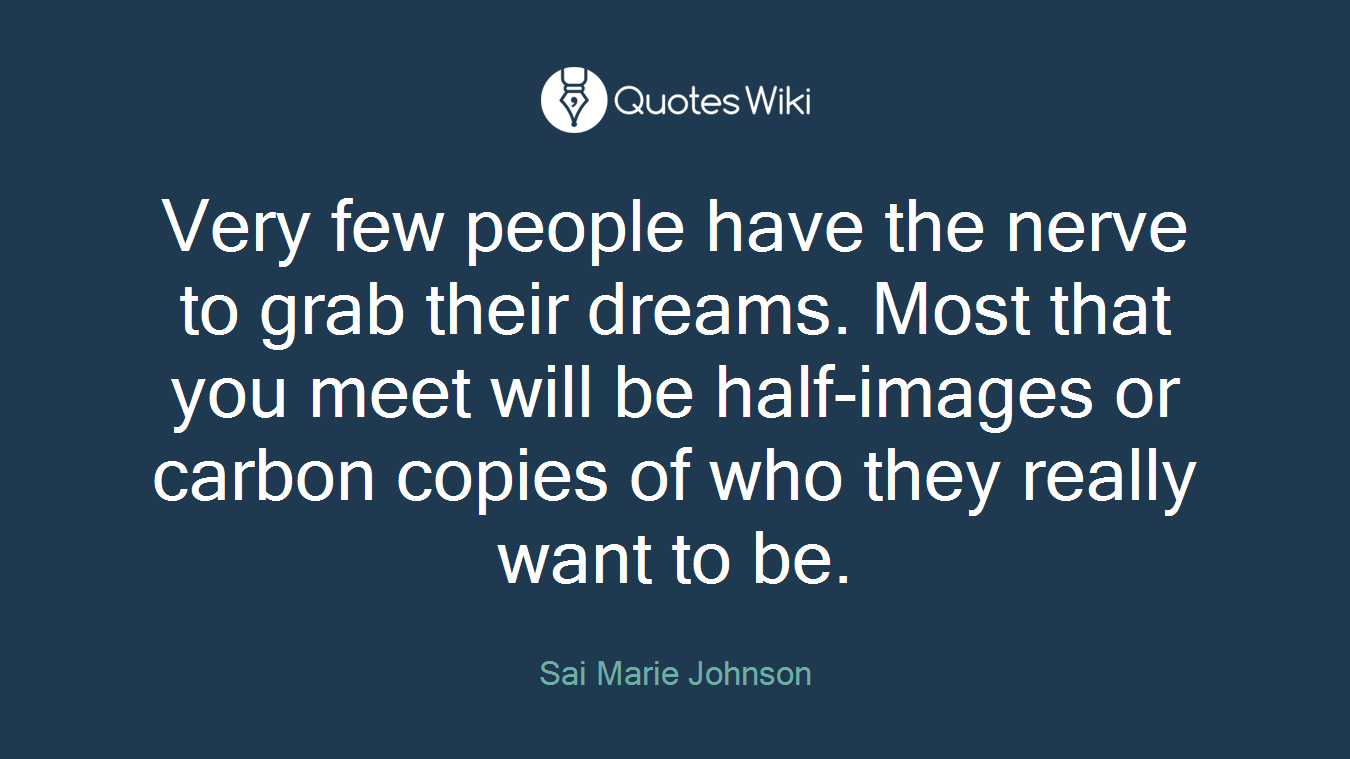 Very few people have the nerve to grab their dreams. Most that you meet will be half-images or carbon copies of who they really want to be.
