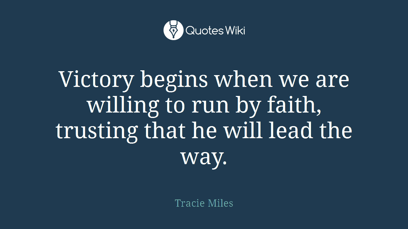 Victory begins when we are willing to run by faith, trusting that he will lead the way.