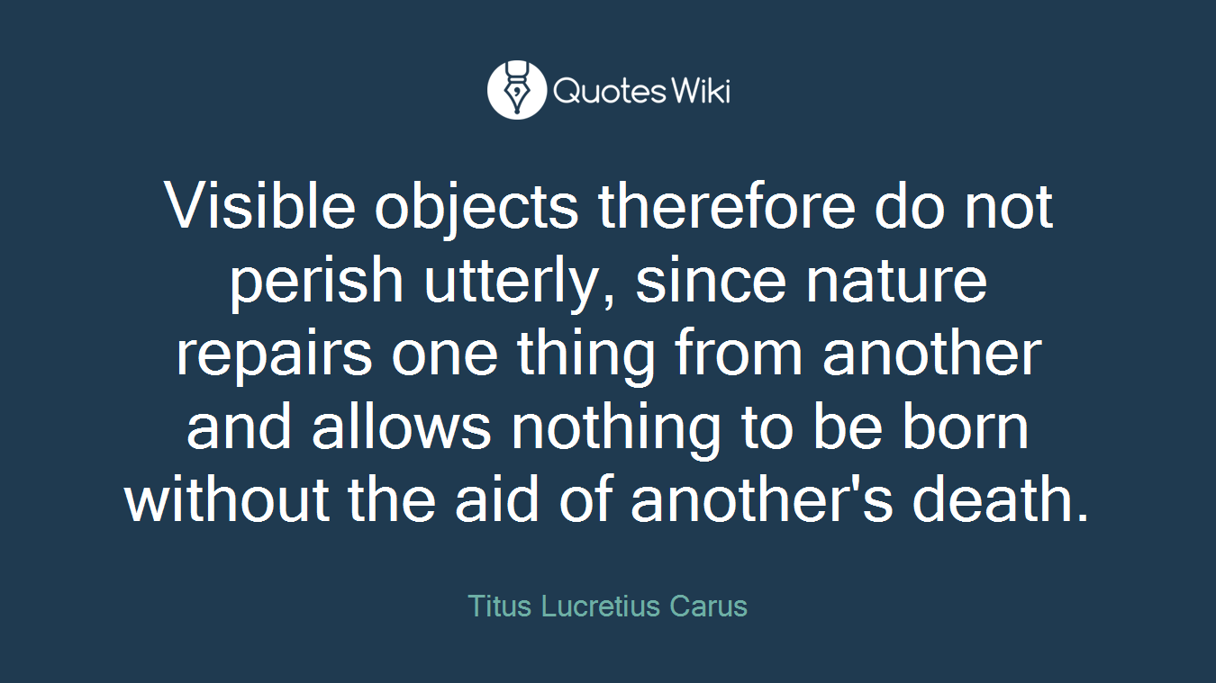 Visible objects therefore do not perish utterly, since nature repairs one thing from another and allows nothing to be born without the aid of another's death.