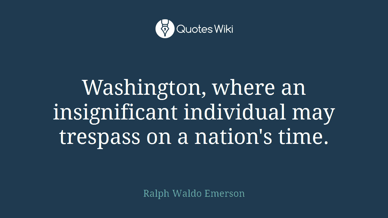 Washington, where an insignificant individual may trespass on a nation's time.