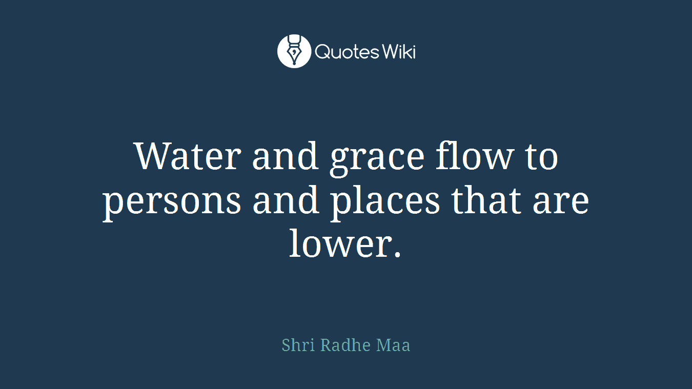 Water and grace flow to persons and places that are lower.