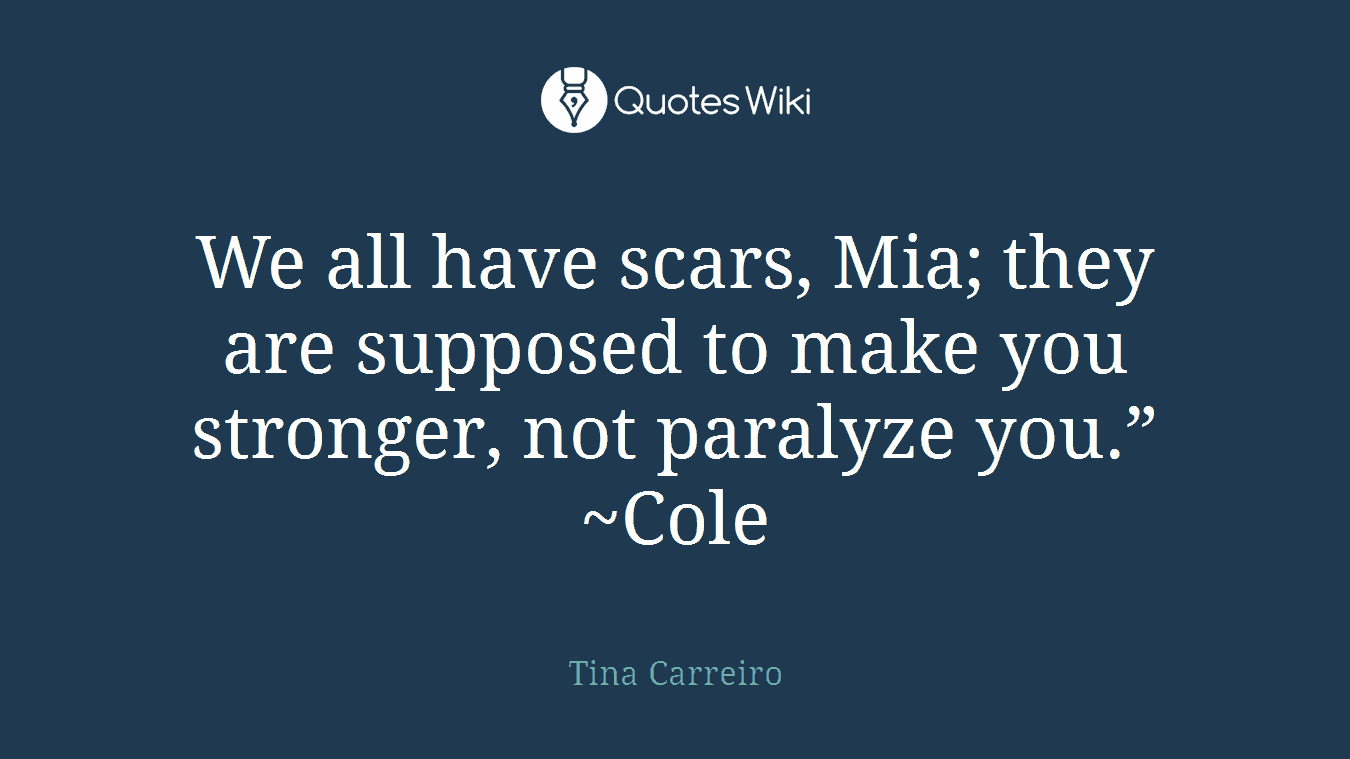 """We all have scars, Mia; they are supposed to make you stronger, not paralyze you."""" ~Cole"""