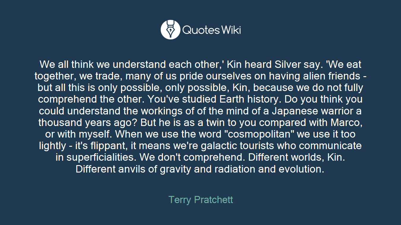 """We all think we understand each other,' Kin heard Silver say. 'We eat together, we trade, many of us pride ourselves on having alien friends - but all this is only possible, only possible, Kin, because we do not fully comprehend the other. You've studied Earth history. Do you think you could understand the workings of of the mind of a Japanese warrior a thousand years ago? But he is as a twin to you compared with Marco, or with myself. When we use the word """"cosmopolitan"""" we use it too lightly - it's flippant, it means we're galactic tourists who communicate in superficialities. We don't comprehend. Different worlds, Kin. Different anvils of gravity and radiation and evolution."""