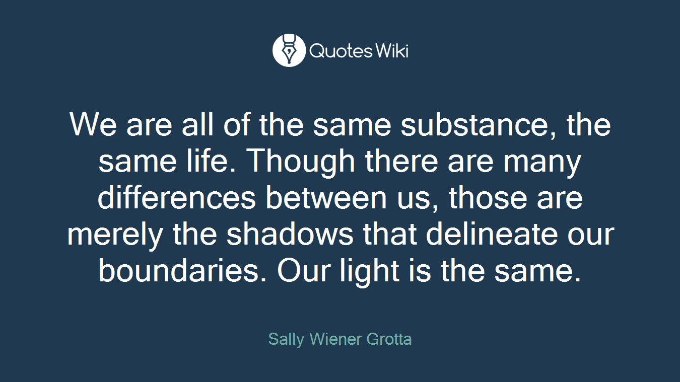 We are all of the same substance, the same life. Though there are many differences between us, those are merely the shadows that delineate our boundaries. Our light is the same.