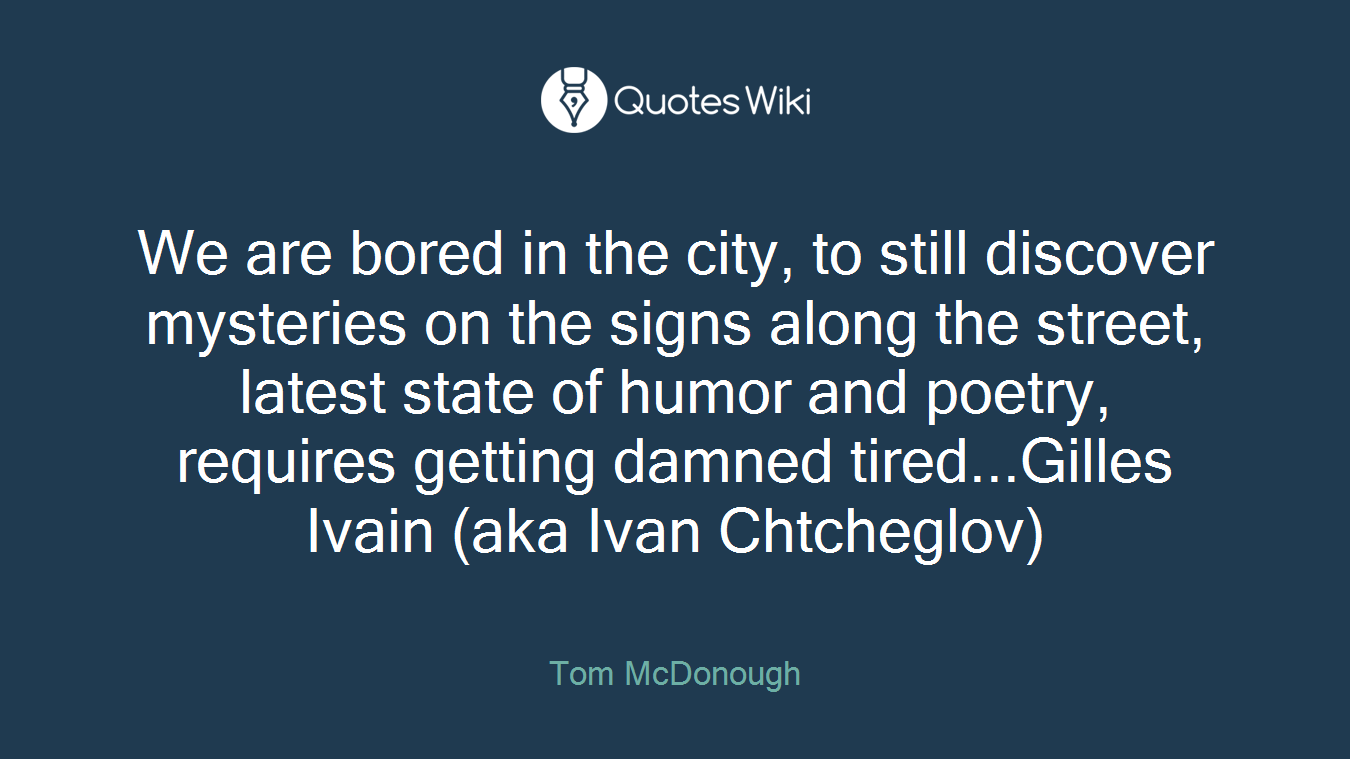We are bored in the city, to still discover mysteries on the signs along the street, latest state of humor and poetry, requires getting damned tired...Gilles Ivain (aka Ivan Chtcheglov)