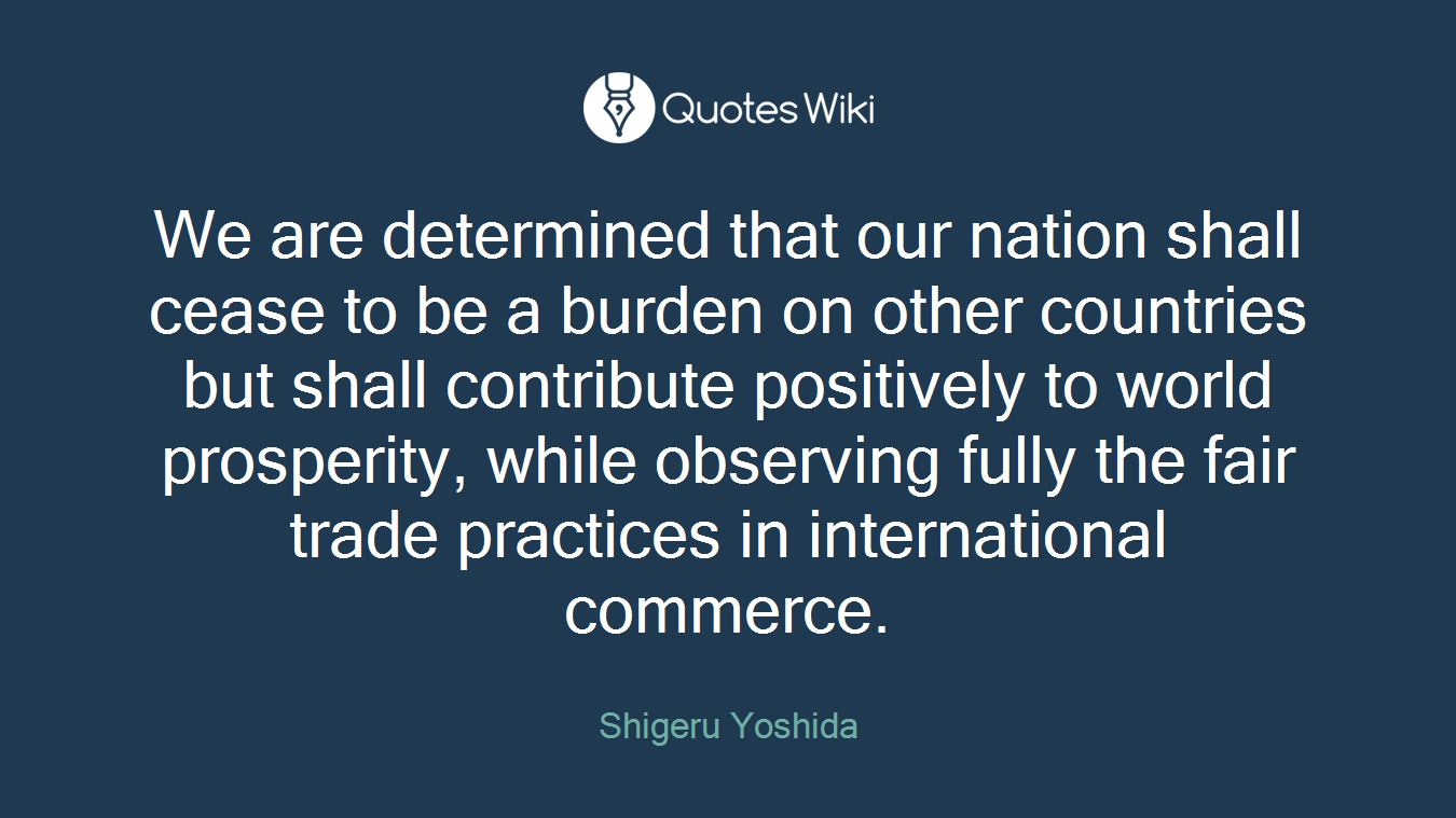 We are determined that our nation shall cease to be a burden on other countries but shall contribute positively to world prosperity, while observing fully the fair trade practices in international commerce.