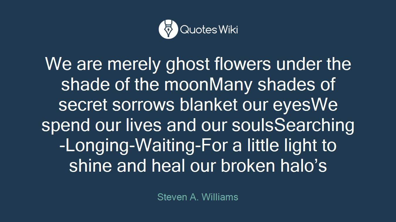 We are merely ghost flowers under the shade of the moonMany shades of secret sorrows blanket our eyesWe spend our lives and our soulsSearching-Longing-Waiting-For a little light to shine and heal our broken halo's