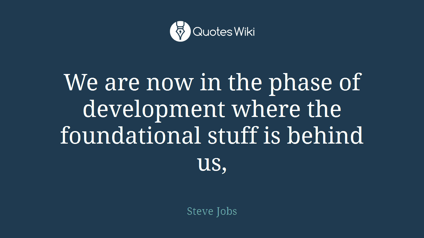 We are now in the phase of development where the foundational stuff is behind us,