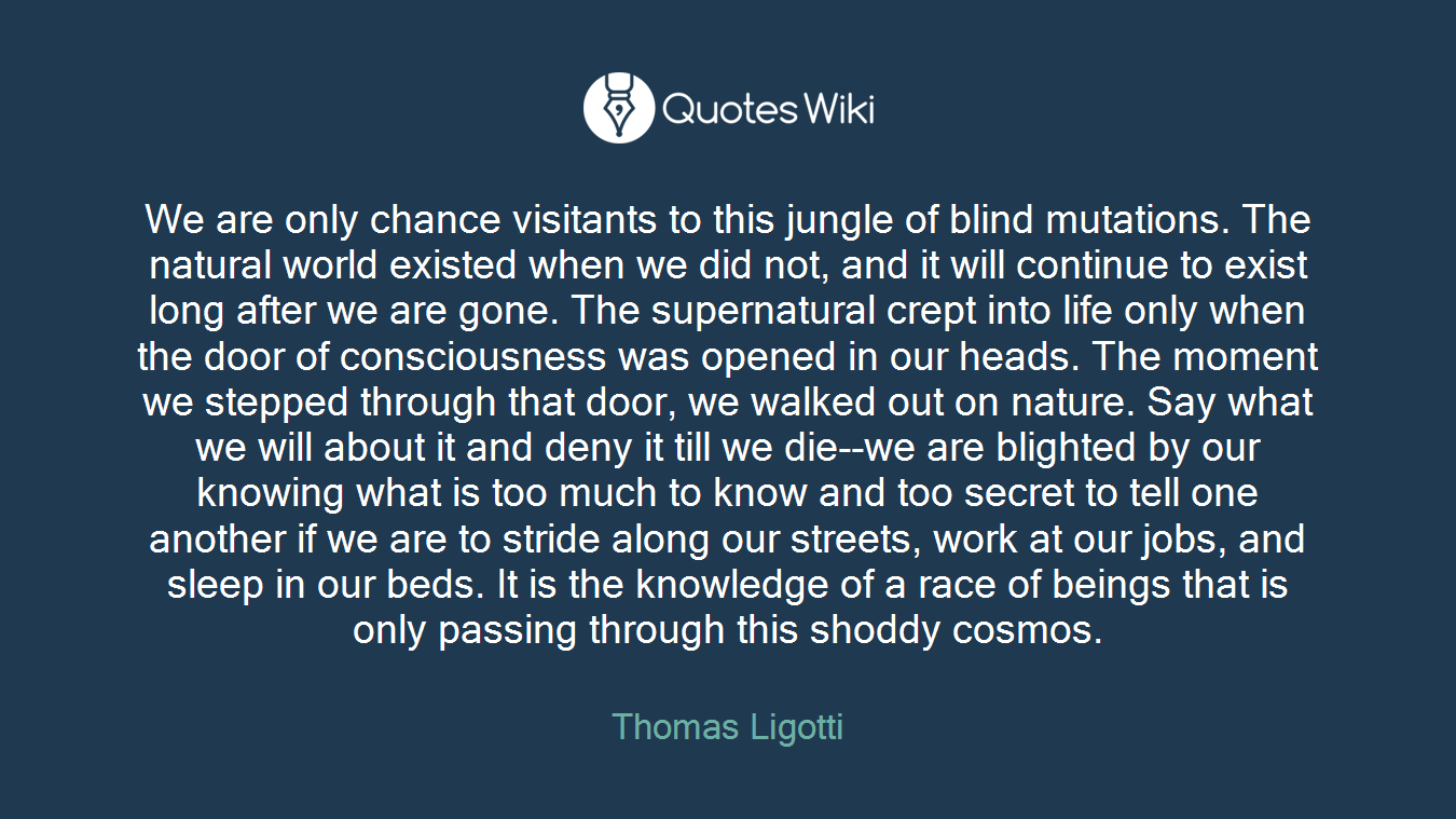 We are only chance visitants to this jungle of blind mutations. The natural world existed when we did not, and it will continue to exist long after we are gone. The supernatural crept into life only when the door of consciousness was opened in our heads. The moment we stepped through that door, we walked out on nature. Say what we will about it and deny it till we die--we are blighted by our knowing what is too much to know and too secret to tell one another if we are to stride along our streets, work at our jobs, and sleep in our beds. It is the knowledge of a race of beings that is only passing through this shoddy cosmos.