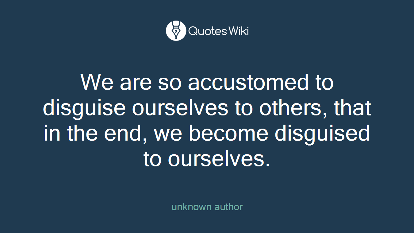 We are so accustomed to disguise ourselves to others, that in the end, we become disguised to ourselves.