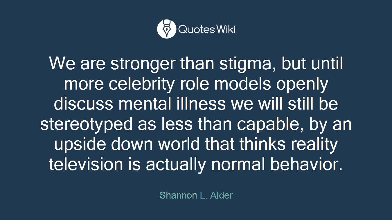 We are stronger than stigma, but until more celebrity role models openly discuss mental illness we will still be stereotyped as less than capable, by an upside down world that thinks reality television is actually normal behavior.
