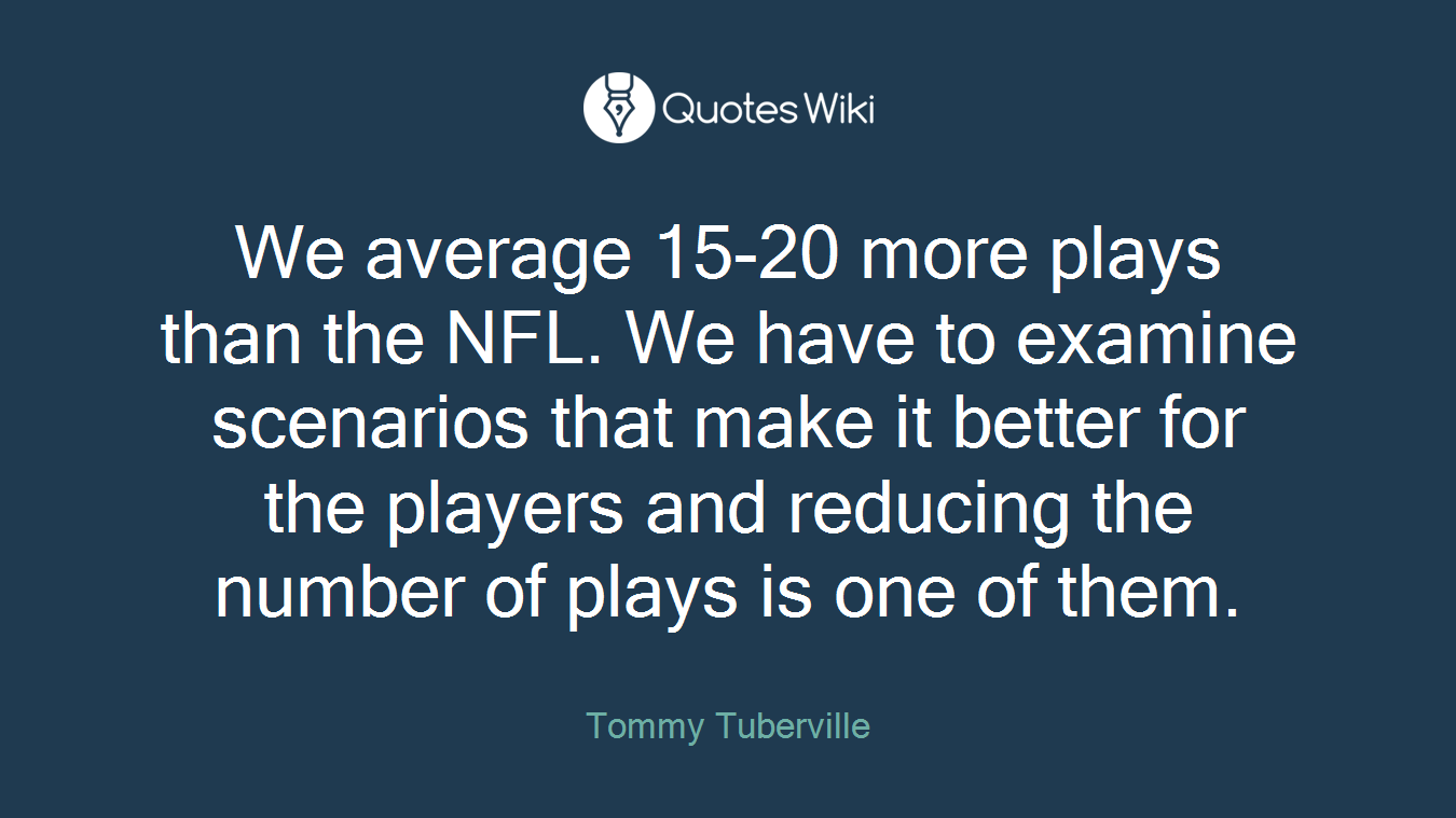 We average 15-20 more plays than the NFL. We have to examine scenarios that make it better for the players and reducing the number of plays is one of them.