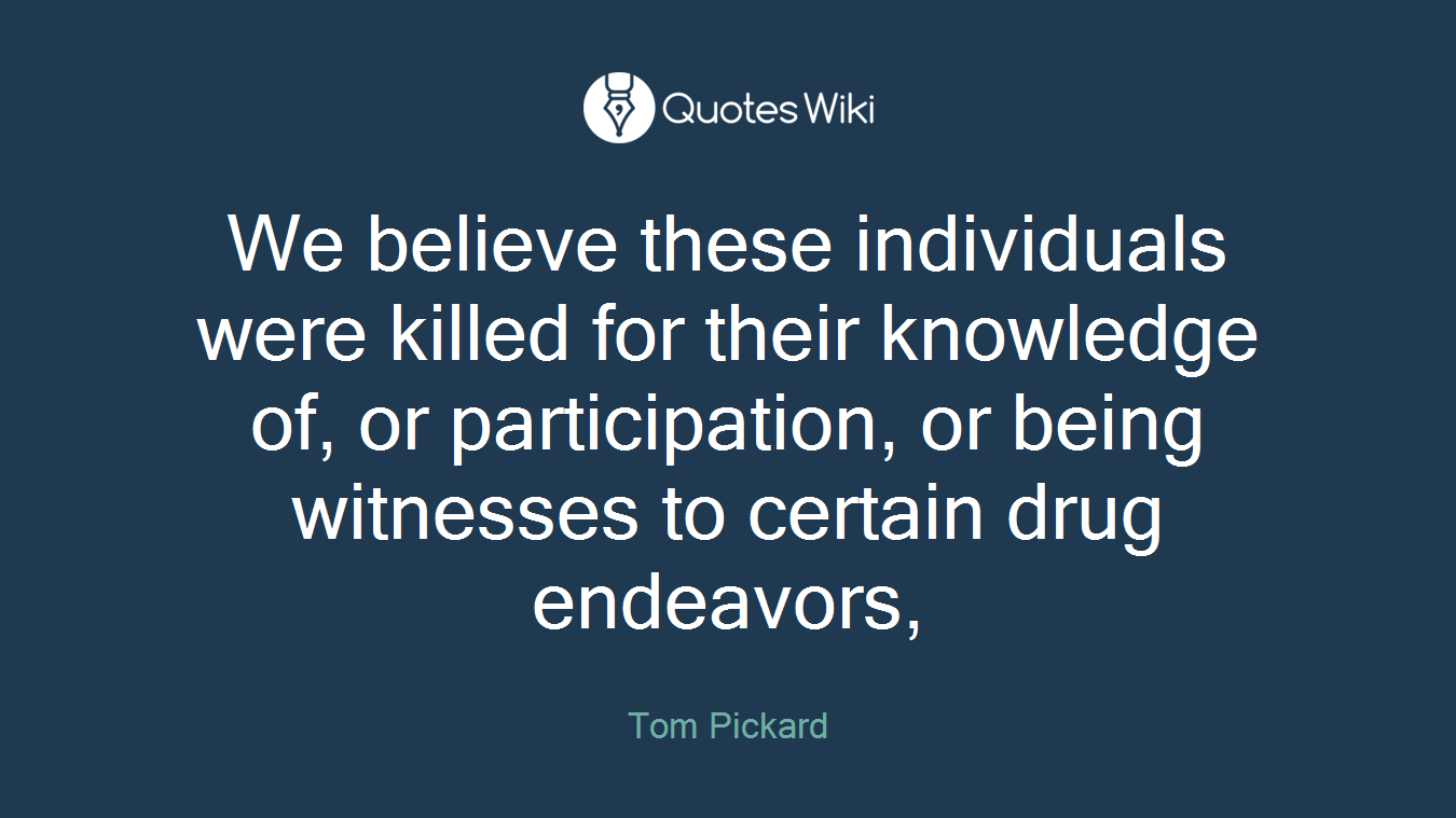 We believe these individuals were killed for their knowledge of, or participation, or being witnesses to certain drug endeavors,
