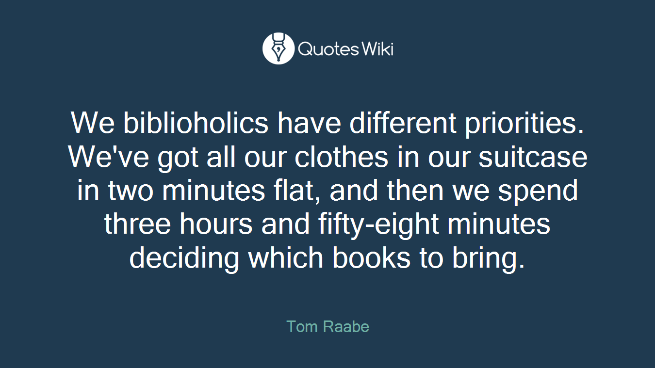 We biblioholics have different priorities. We've got all our clothes in our suitcase in two minutes flat, and then we spend three hours and fifty-eight minutes deciding which books to bring.