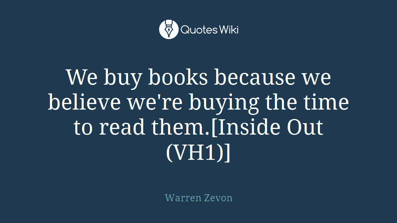 We buy books because we believe we're buying the time to read them.[Inside Out (VH1)]