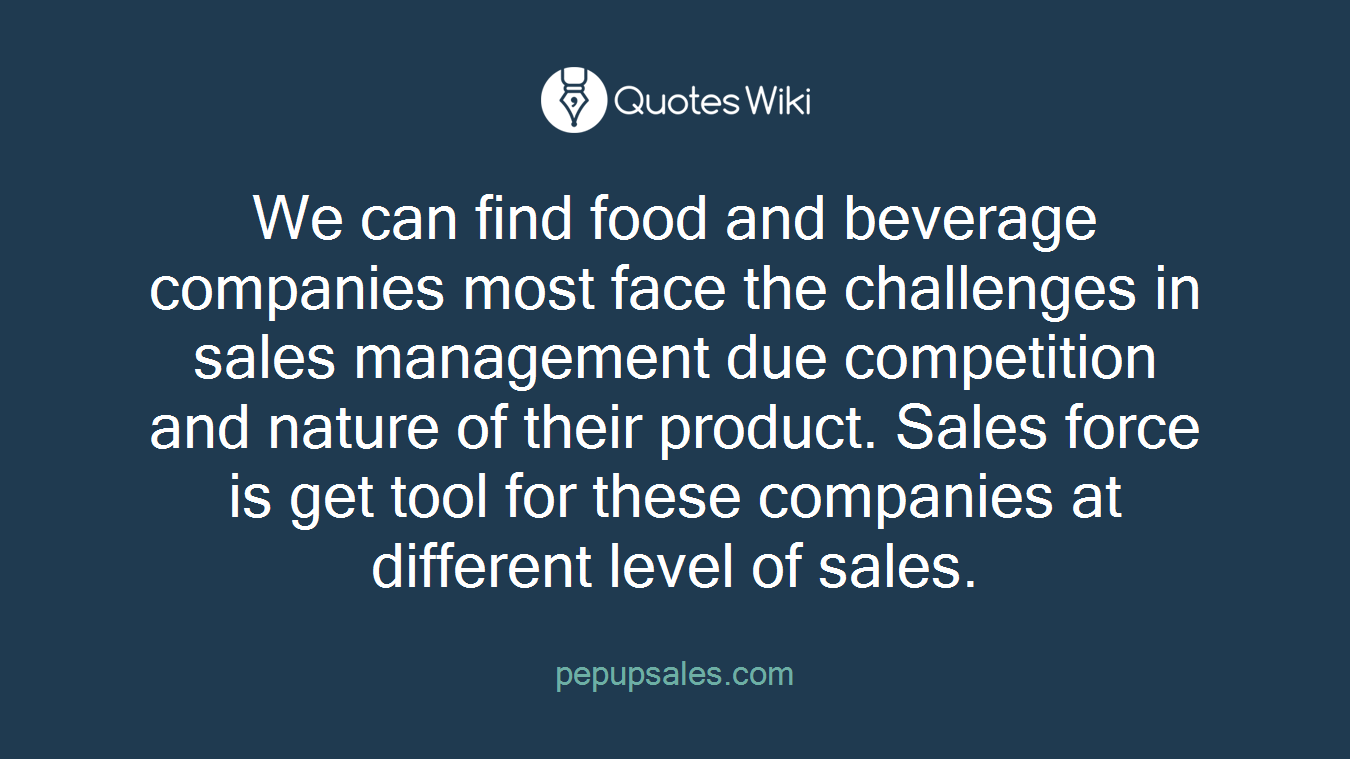 We can find food and beverage companies most face the challenges in sales management due competition and nature of their product. Sales force is get tool for these companies at different level of sales.