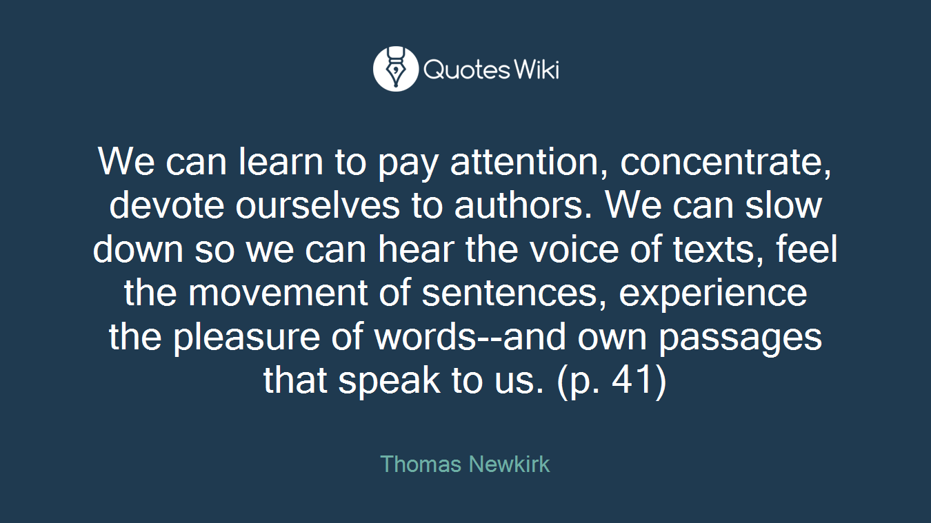 We can learn to pay attention, concentrate, devote ourselves to authors. We can slow down so we can hear the voice of texts, feel the movement of sentences, experience the pleasure of words--and own passages that speak to us. (p. 41)