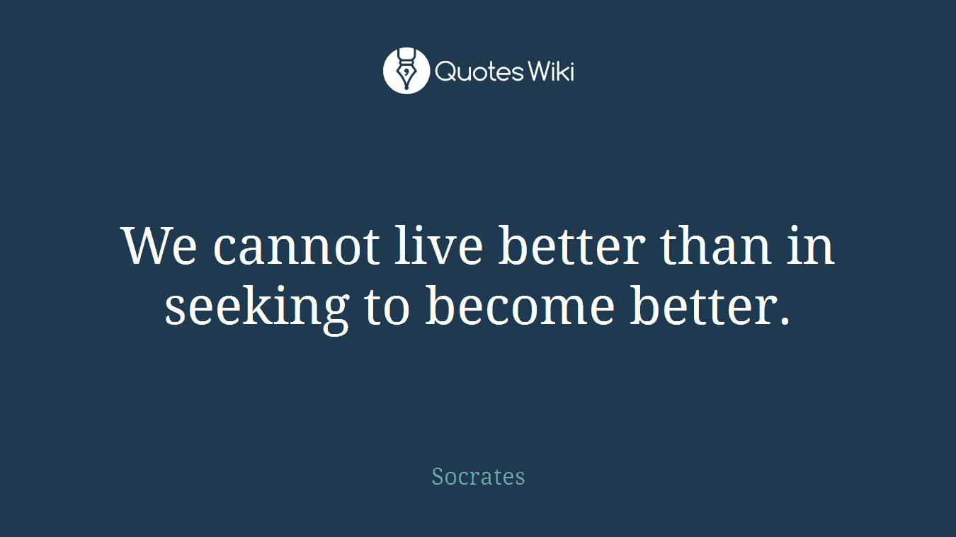 We cannot live better than in seeking to become better.