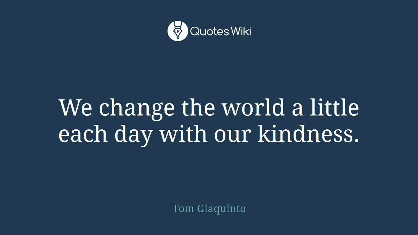 We change the world a little each day with our kindness.
