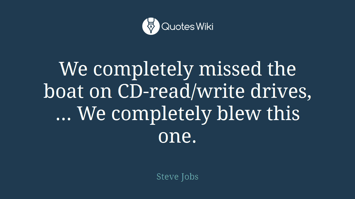 We completely missed the boat on CD-read/write drives, ... We completely blew this one.