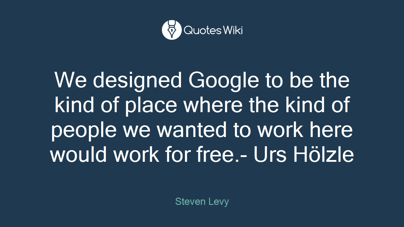 We designed Google to be the kind of place where the kind of people we wanted to work here would work for free.- Urs Hölzle