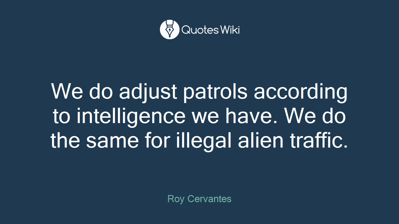 We do adjust patrols according to intelligence we have. We do the same for illegal alien traffic.