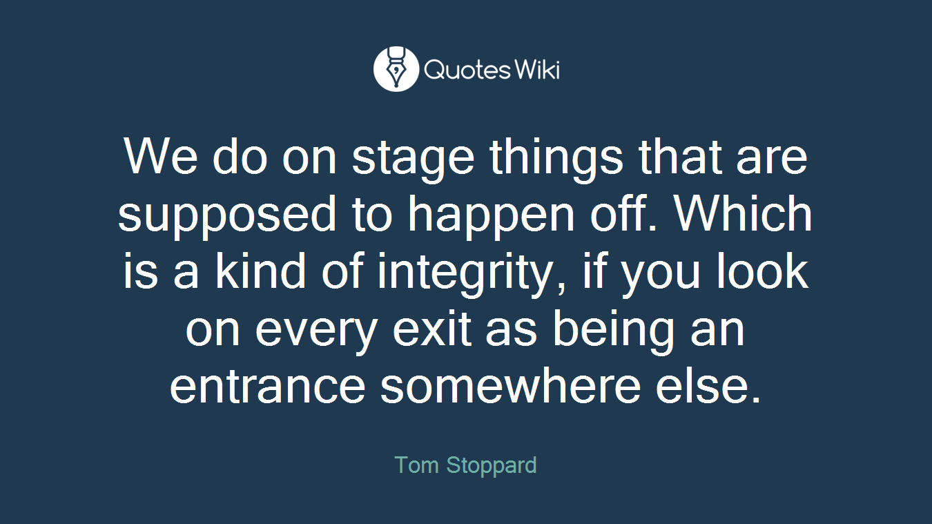 We do on stage things that are supposed to happen off. Which is a kind of integrity, if you look on every exit as being an entrance somewhere else.