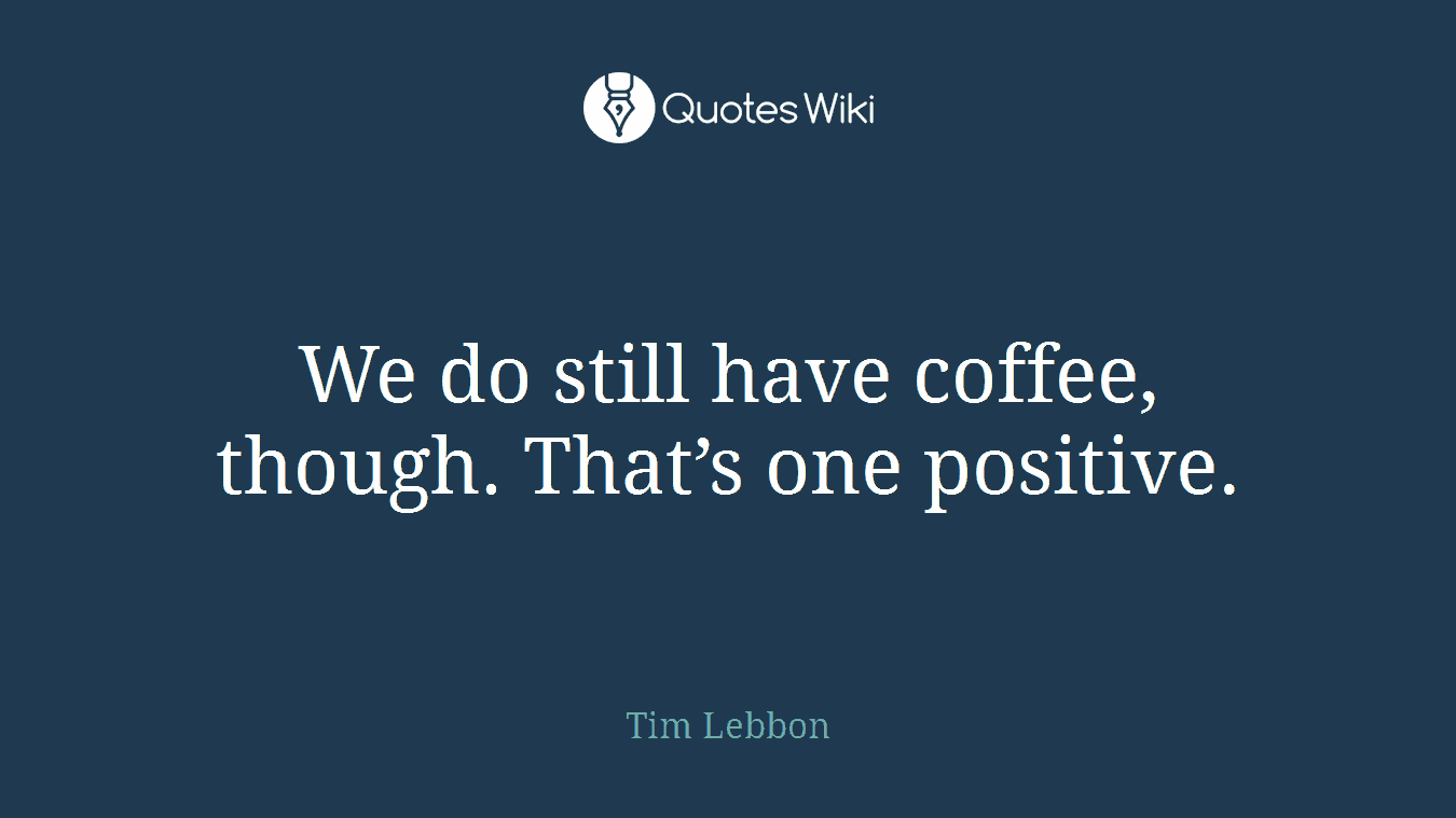 We do still have coffee, though. That's one positive.