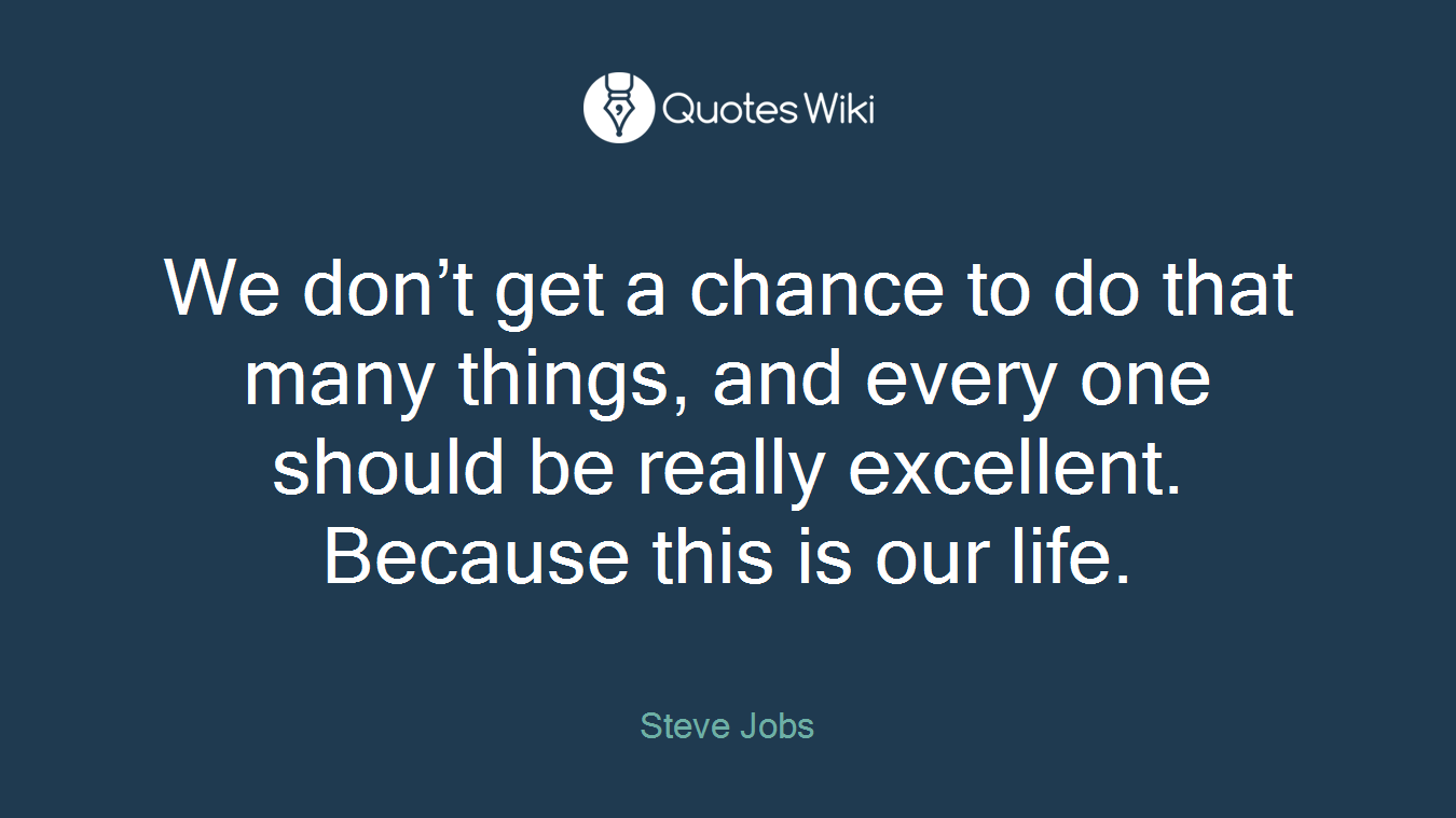 We don't get a chance to do that many things, and every one should be really excellent. Because this is our life.