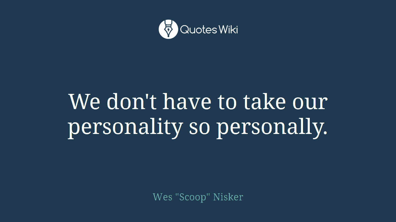 We don't have to take our personality so personally.