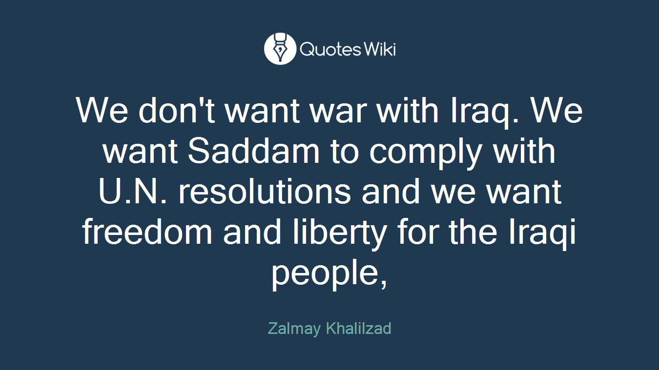 We don't want war with Iraq. We want Saddam to comply with U.N. resolutions and we want freedom and liberty for the Iraqi people,