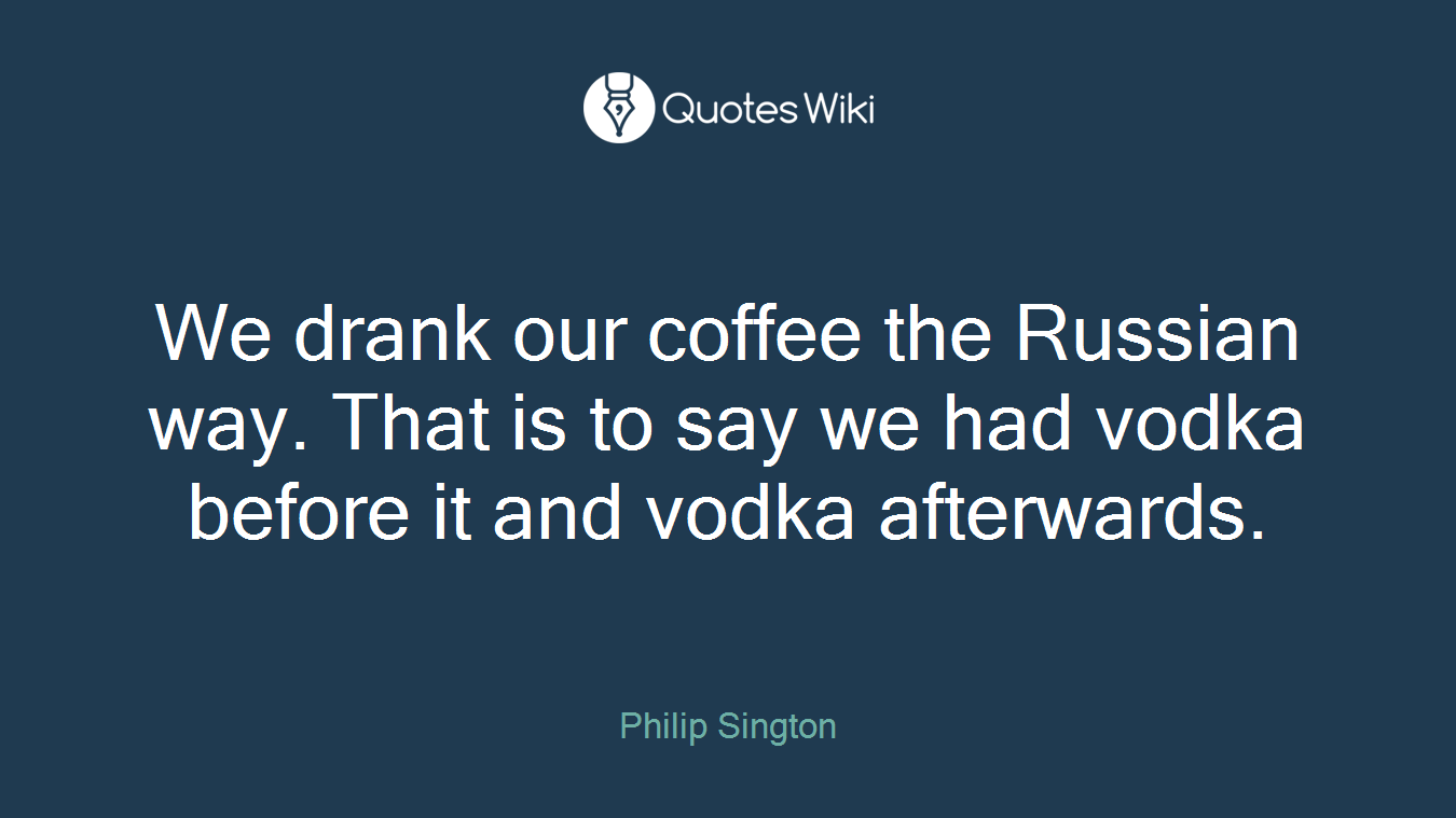 We drank our coffee the Russian way. That is to say we had vodka before it and vodka afterwards.