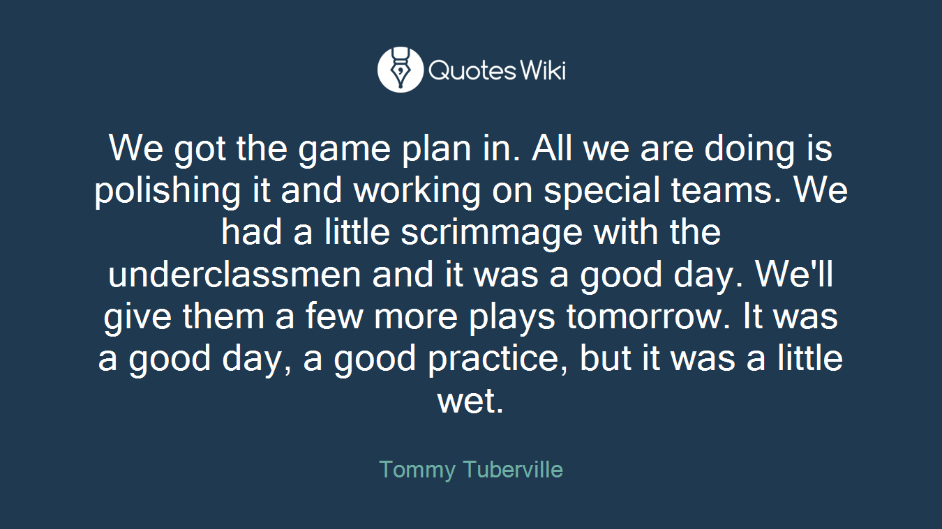 We got the game plan in. All we are doing is polishing it and working on special teams. We had a little scrimmage with the underclassmen and it was a good day. We\'ll give them a few more plays tomorrow. It was a good day, a good practice, but it was a little wet.