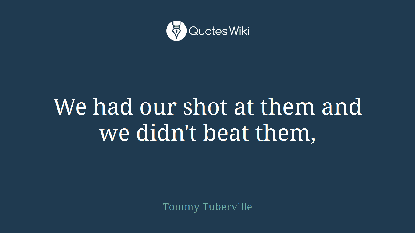 We had our shot at them and we didn't beat them,