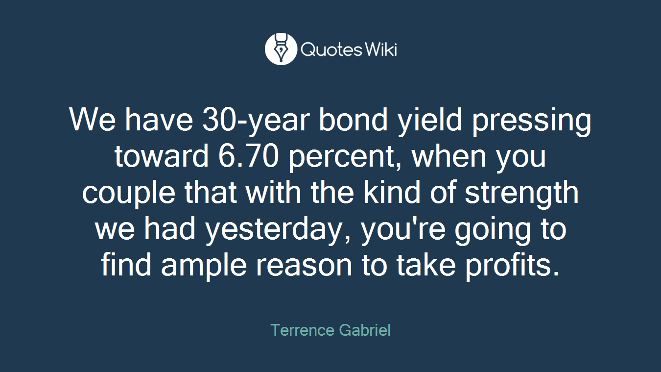 We have 30-year bond yield pressing toward 6.70 percent, when you couple that with the kind of strength we had yesterday, you're going to find ample reason to take profits.