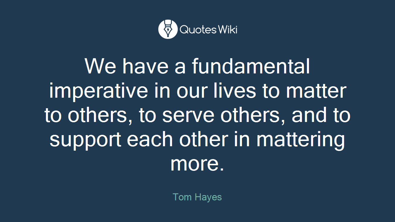 We have a fundamental imperative in our lives to matter to others, to serve others, and to support each other in mattering more.