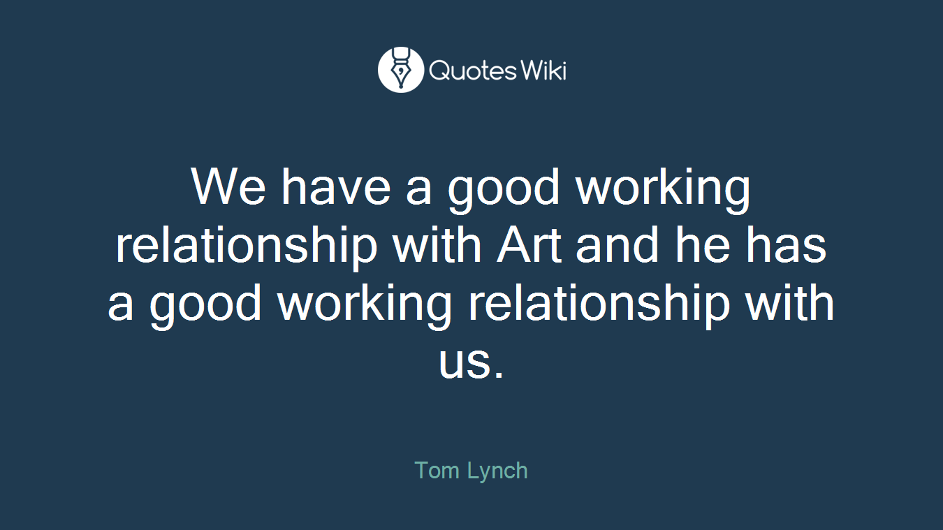 We have a good working relationship with Art and he has a good working relationship with us.