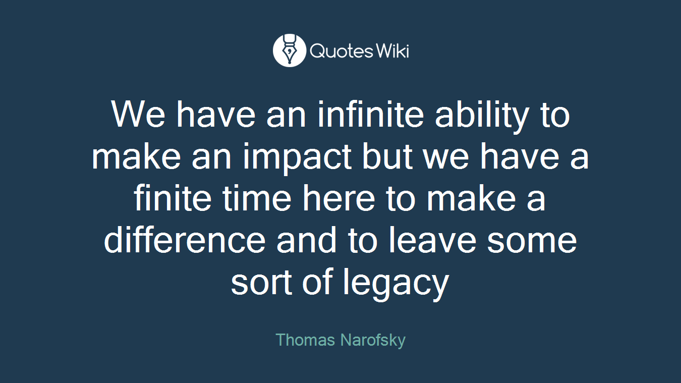 We have an infinite ability to make an impact but we have a finite time here to make a difference and to leave some sort of legacy