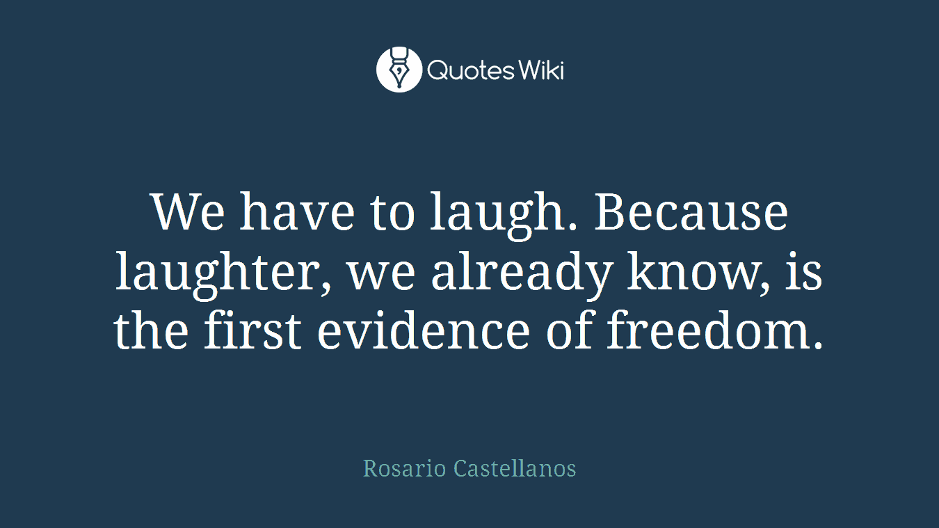 We have to laugh. Because laughter, we already know, is the first evidence of freedom.