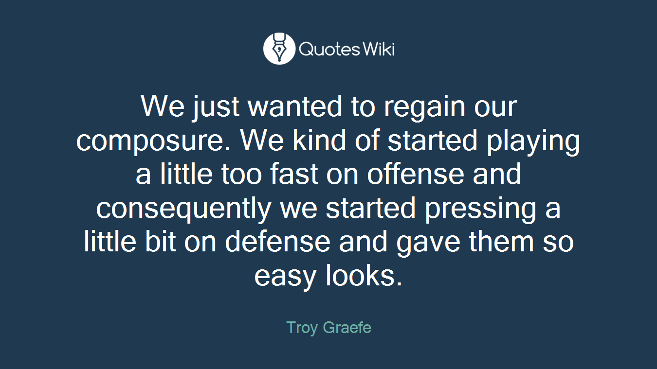 We just wanted to regain our composure. We kind of started playing a little too fast on offense and consequently we started pressing a little bit on defense and gave them so easy looks.