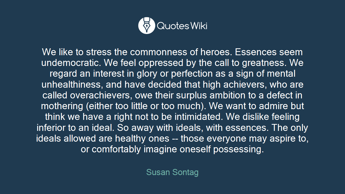 We like to stress the commonness of heroes. Essences seem undemocratic. We feel oppressed by the call to greatness. We regard an interest in glory or perfection as a sign of mental unhealthiness, and have decided that high achievers, who are called overachievers, owe their surplus ambition to a defect in mothering (either too little or too much). We want to admire but think we have a right not to be intimidated. We dislike feeling inferior to an ideal. So away with ideals, with essences. The only ideals allowed are healthy ones -- those everyone may aspire to, or comfortably imagine oneself possessing.