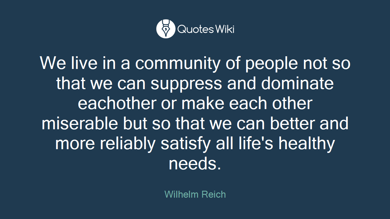We live in a community of people not so that we can suppress and dominate eachother or make each other miserable but so that we can better and more reliably satisfy all life's healthy needs.