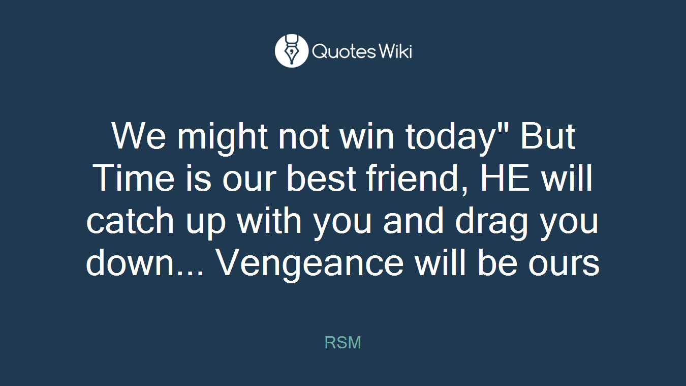 """We might not win today"""" But Time is our best friend, HE will catch up with you and drag you down... Vengeance will be ours"""