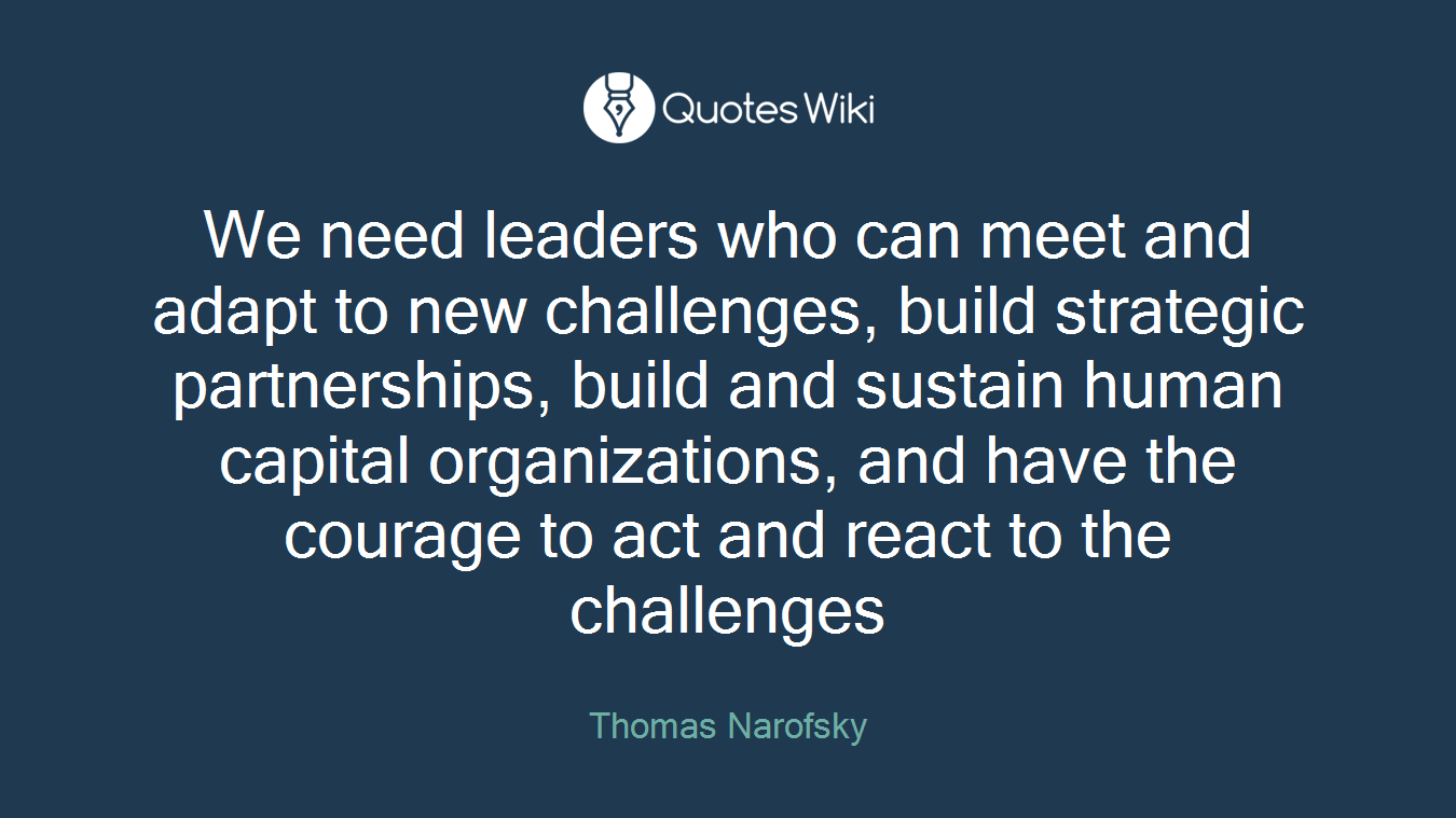 We need leaders who can meet and adapt to new challenges, build strategic partnerships, build and sustain human capital organizations, and have the courage to act and react to the challenges