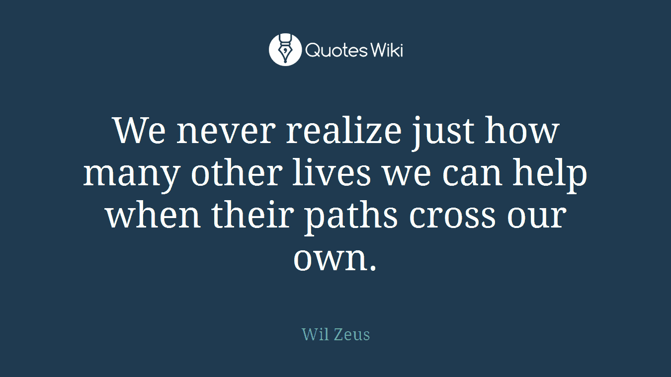 We never realize just how many other lives we can help when their paths cross our own.