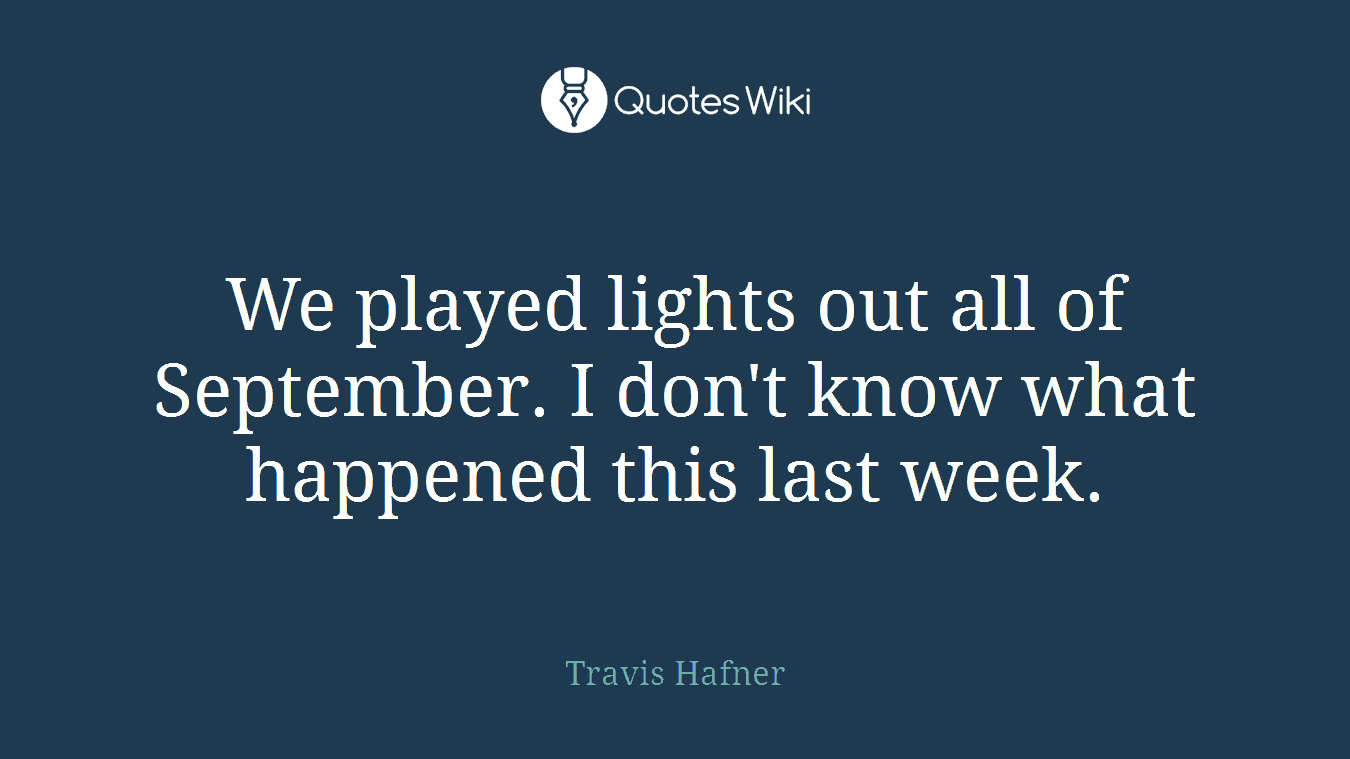 We played lights out all of September. I don't know what happened this last week.