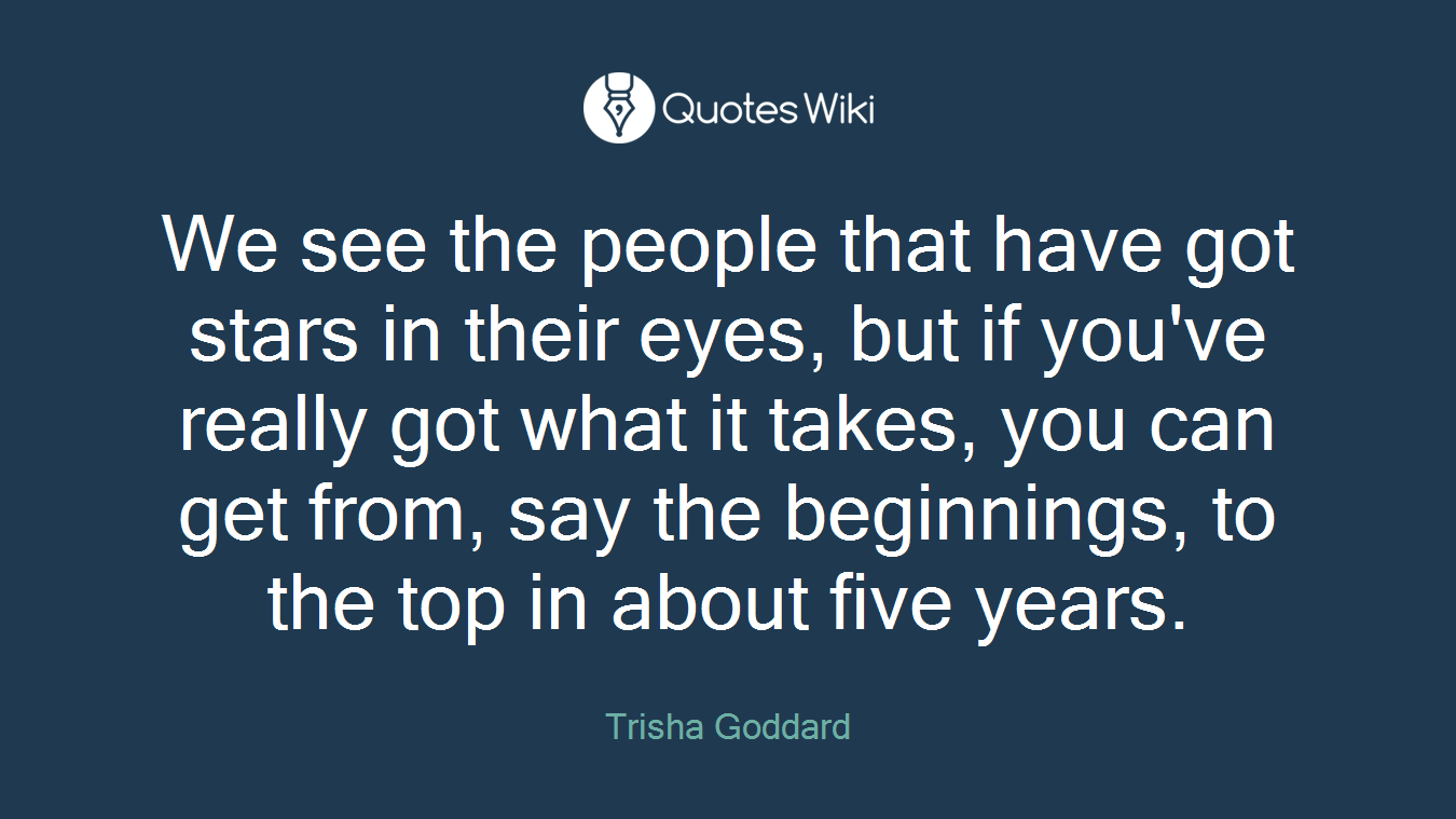 We see the people that have got stars in their eyes, but if you've really got what it takes, you can get from, say the beginnings, to the top in about five years.